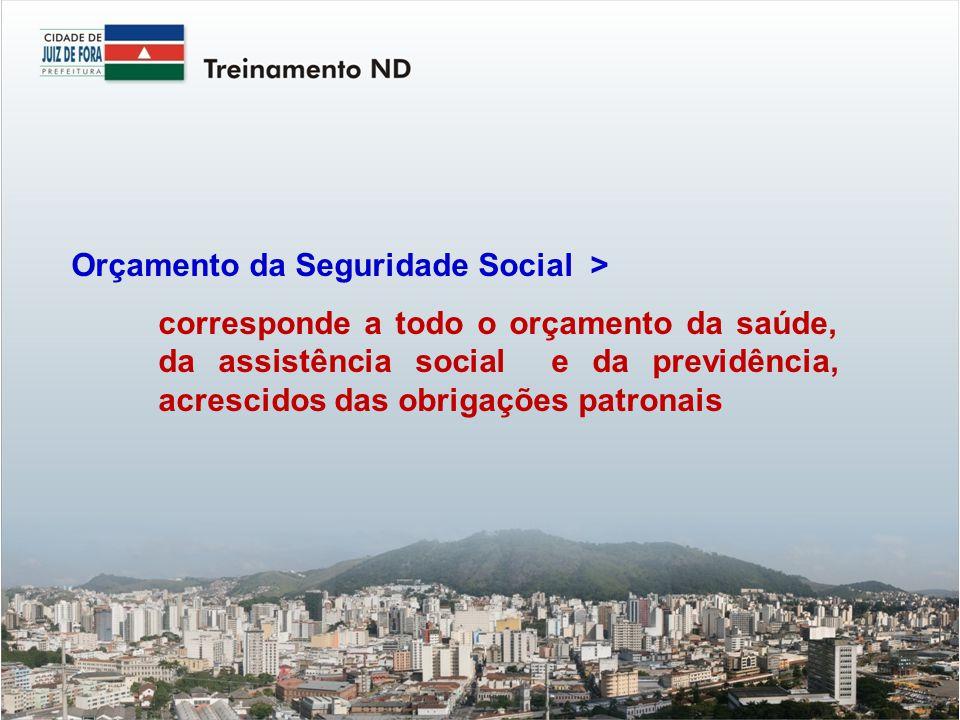 Orçamento da Seguridade Social > corresponde a todo o orçamento da saúde, da assistência social e da previdência, acrescidos das obrigações patronais
