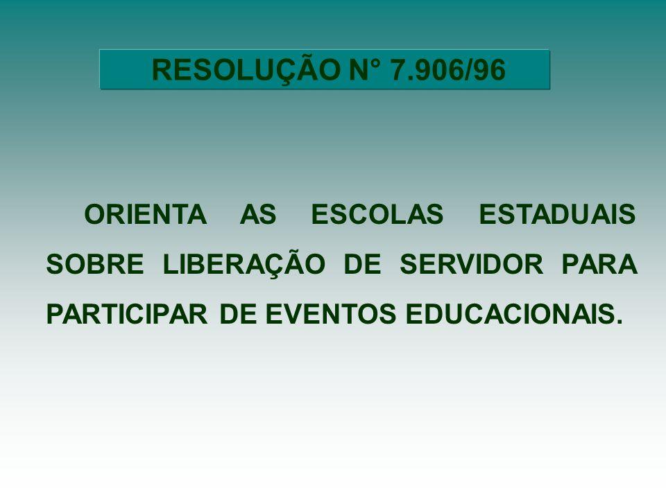 RESOLUÇÃO N° 7.906/96 ORIENTA AS ESCOLAS ESTADUAIS SOBRE LIBERAÇÃO DE SERVIDOR PARA PARTICIPAR DE EVENTOS EDUCACIONAIS.