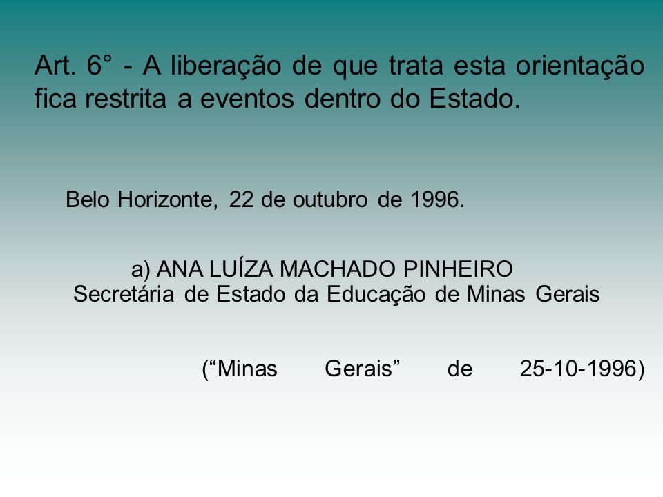 Art. 6° - A liberação de que trata esta orientação fica restrita a eventos dentro do Estado. Belo Horizonte, 22 de outubro de 1996. a) ANA LUÍZA MACHA