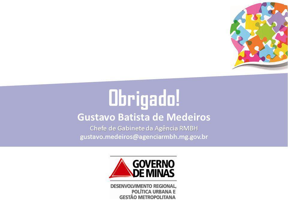 Obrigado! Gustavo Batista de Medeiros Chefe de Gabinete da Agência RMBH gustavo.medeiros@agenciarmbh.mg.gov.br