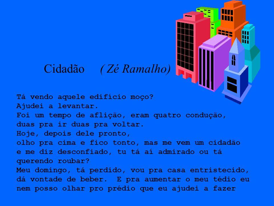 Cidadão ( Zé Ramalho) Tá vendo aquele edifício moço? Ajudei a levantar. Foi um tempo de aflição, eram quatro condução, duas pra ir duas pra voltar. Ho