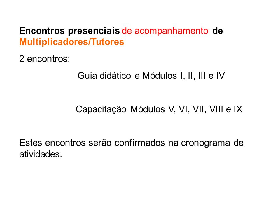 Encontros presenciais de acompanhamento de Multiplicadores/Tutores 2 encontros: Guia didático e Módulos I, II, III e IV Capacitação Módulos V, VI, VII, VIII e IX Estes encontros serão confirmados na cronograma de atividades.