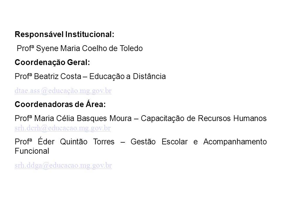 Responsável Institucional: Profª Syene Maria Coelho de Toledo Coordenação Geral: Profª Beatriz Costa – Educação a Distância dtae.ass @educação.mg.gov.br dtae.ass @educação.mg.gov.br Coordenadoras de Área: Profª Maria Célia Basques Moura – Capacitação de Recursos Humanos srh.dcrh@educacao.mg.gov.br srh.dcrh@educacao.mg.gov.br Profª Éder Quintão Torres – Gestão Escolar e Acompanhamento Funcional srh.ddga@educacao.mg.gov.br
