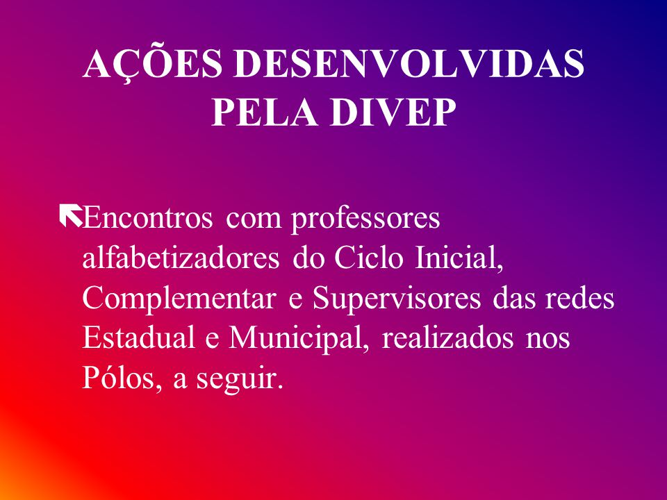 AÇÕES DESENVOLVIDAS PELA DIVEP ëEncontros com professores alfabetizadores do Ciclo Inicial, Complementar e Supervisores das redes Estadual e Municipal