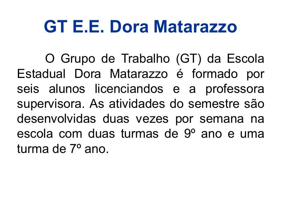 GT E.E. Dora Matarazzo O Grupo de Trabalho (GT) da Escola Estadual Dora Matarazzo é formado por seis alunos licenciandos e a professora supervisora. A