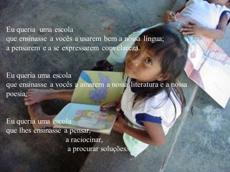 Eu queria uma escola que ensinasse a vocês a usarem bem a nossa língua; a pensarem e a se expressarem com clareza. Eu queria uma escola que ensinasse