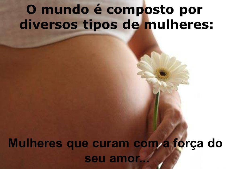 O mundo é composto por diversos tipos de mulheres: Mulheres que curam com a força do seu amor...