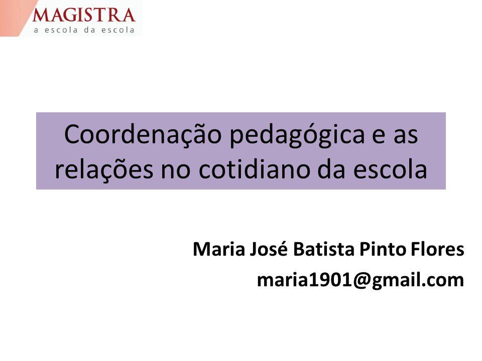 Coordenação pedagógica e as relações no cotidiano da escola Maria José Batista Pinto Flores maria1901@gmail.com