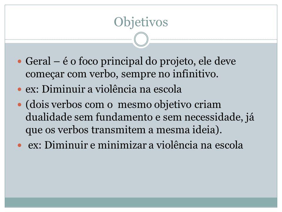 Objetivos Geral – é o foco principal do projeto, ele deve começar com verbo, sempre no infinitivo. ex: Diminuir a violência na escola (dois verbos com