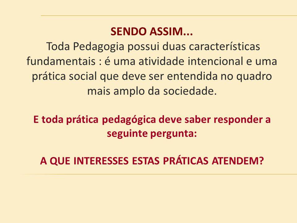 SENDO ASSIM... Toda Pedagogia possui duas características fundamentais : é uma atividade intencional e uma prática social que deve ser entendida no qu