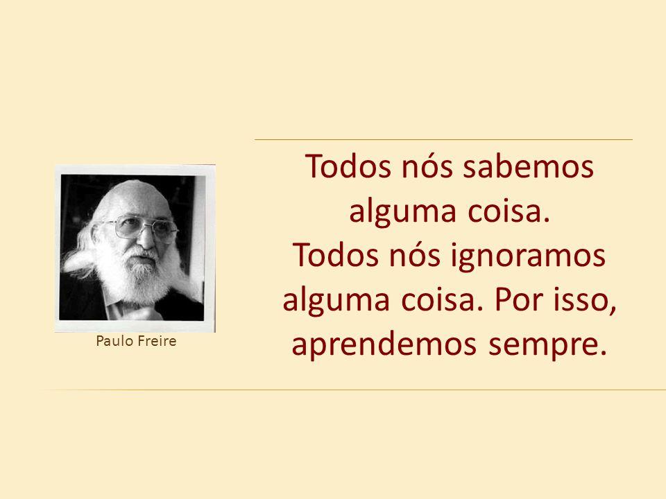 Todos nós sabemos alguma coisa. Todos nós ignoramos alguma coisa. Por isso, aprendemos sempre. Paulo Freire