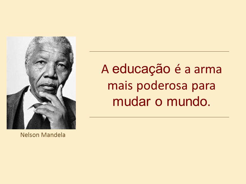 A educação é a arma mais poderosa para mudar o mundo. Nelson Mandela
