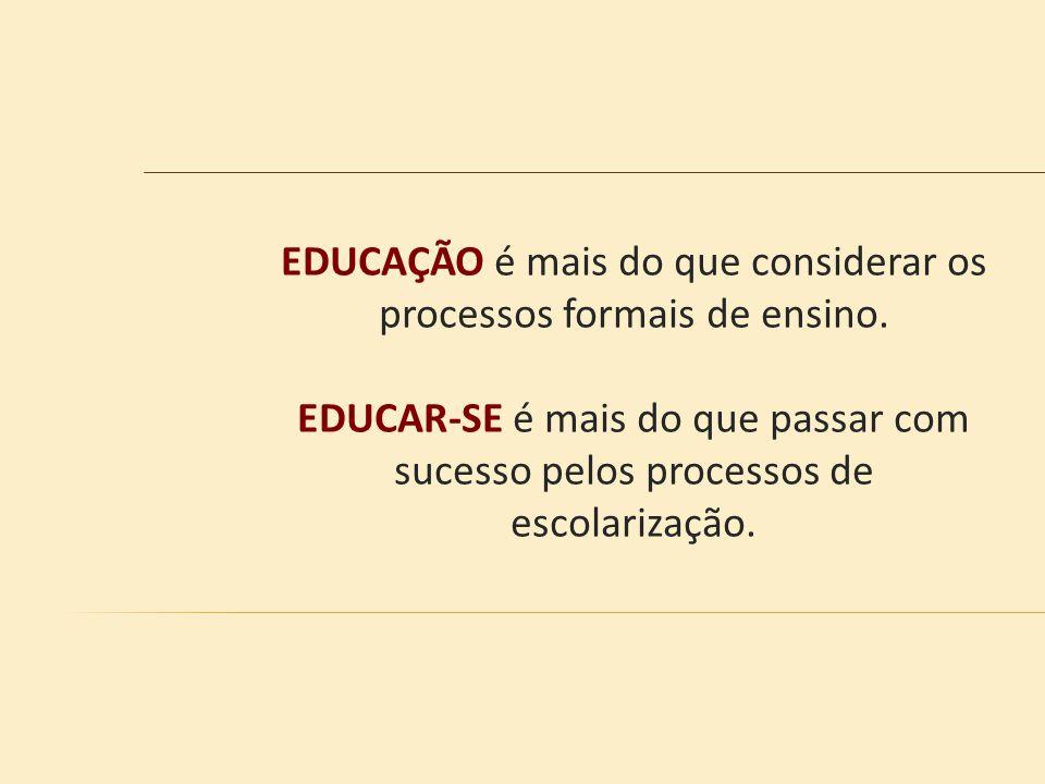 EDUCAÇÃO é mais do que considerar os processos formais de ensino. EDUCAR-SE é mais do que passar com sucesso pelos processos de escolarização.
