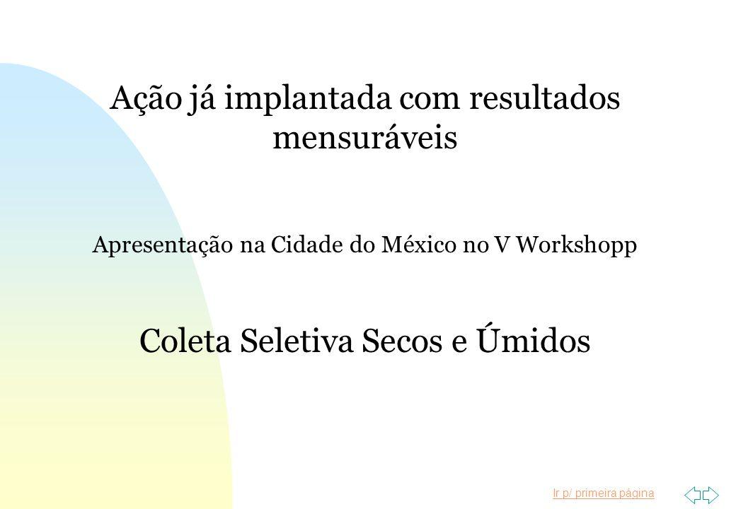 Ir p/ primeira página Ação já implantada com resultados mensuráveis Apresentação na Cidade do México no V Workshopp Coleta Seletiva Secos e Úmidos
