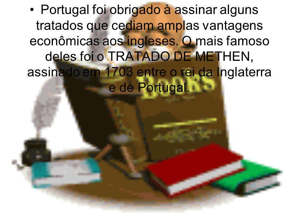 Portugal foi obrigado à assinar alguns tratados que cediam amplas vantagens econômicas aos ingleses.