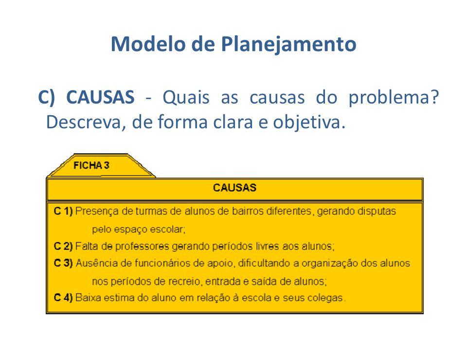 Modelo de Planejamento C) CAUSAS - Quais as causas do problema? Descreva, de forma clara e objetiva.