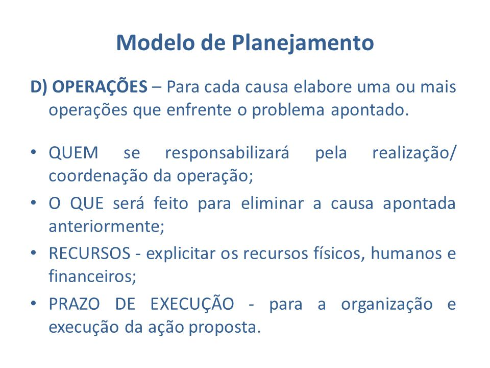 Modelo de Planejamento D) OPERAÇÕES – Para cada causa elabore uma ou mais operações que enfrente o problema apontado. QUEM se responsabilizará pela re