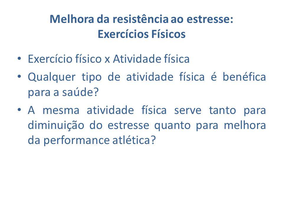 Melhora da resistência ao estresse: Exercícios Físicos Exercício físico x Atividade física Qualquer tipo de atividade física é benéfica para a saúde?