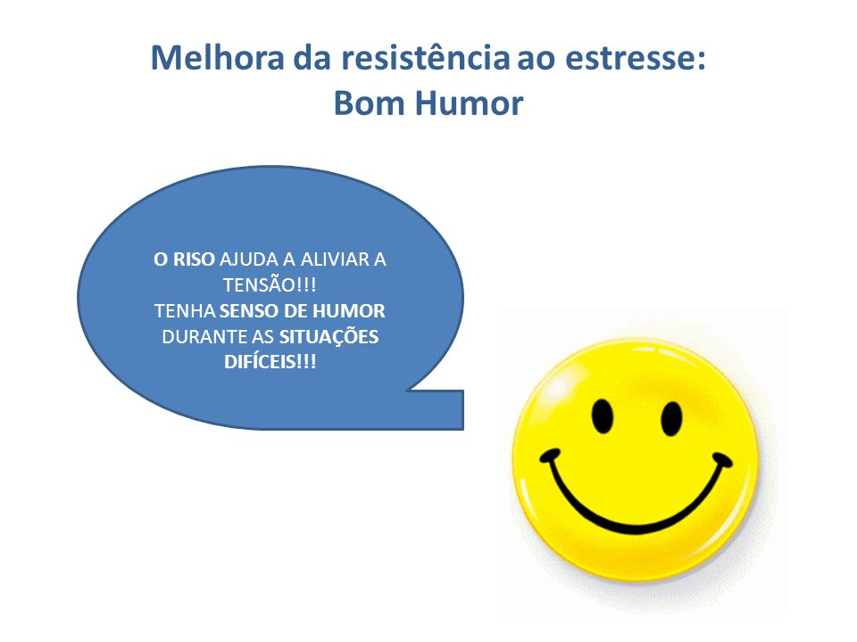 Melhora da resistência ao estresse: Bom Humor O RISO AJUDA A ALIVIAR A TENSÃO!!! TENHA SENSO DE HUMOR DURANTE AS SITUAÇÕES DIFÍCEIS!!!