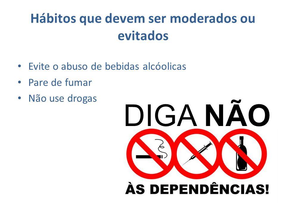 Hábitos que devem ser moderados ou evitados Evite o abuso de bebidas alcóolicas Pare de fumar Não use drogas DIGA NÃO
