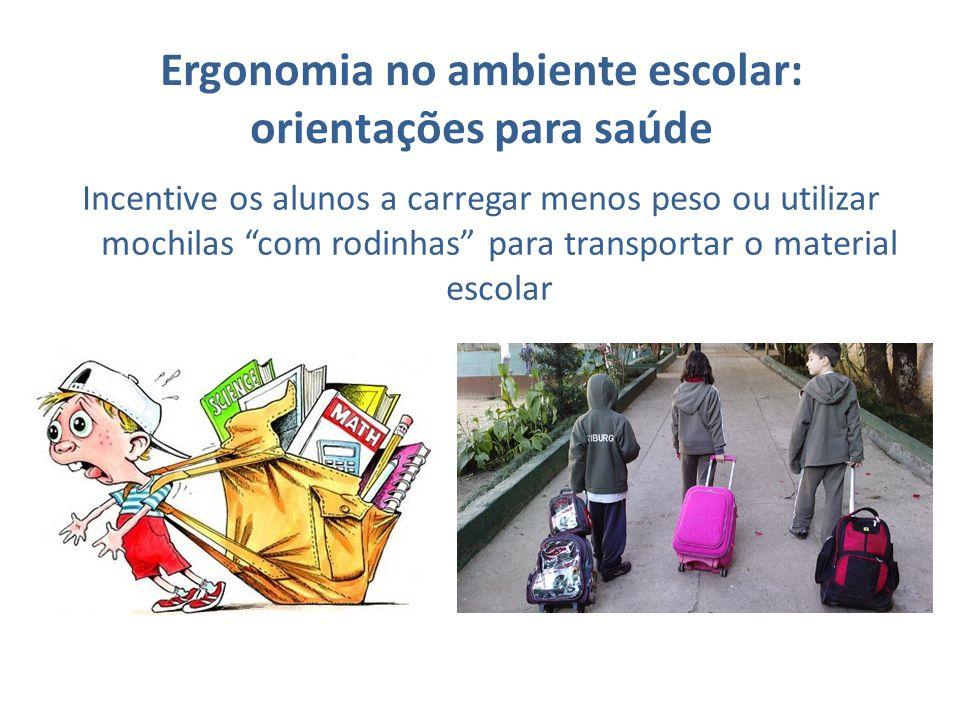Ergonomia no ambiente escolar: orientações para saúde Incentive os alunos a carregar menos peso ou utilizar mochilas com rodinhas para transportar o m