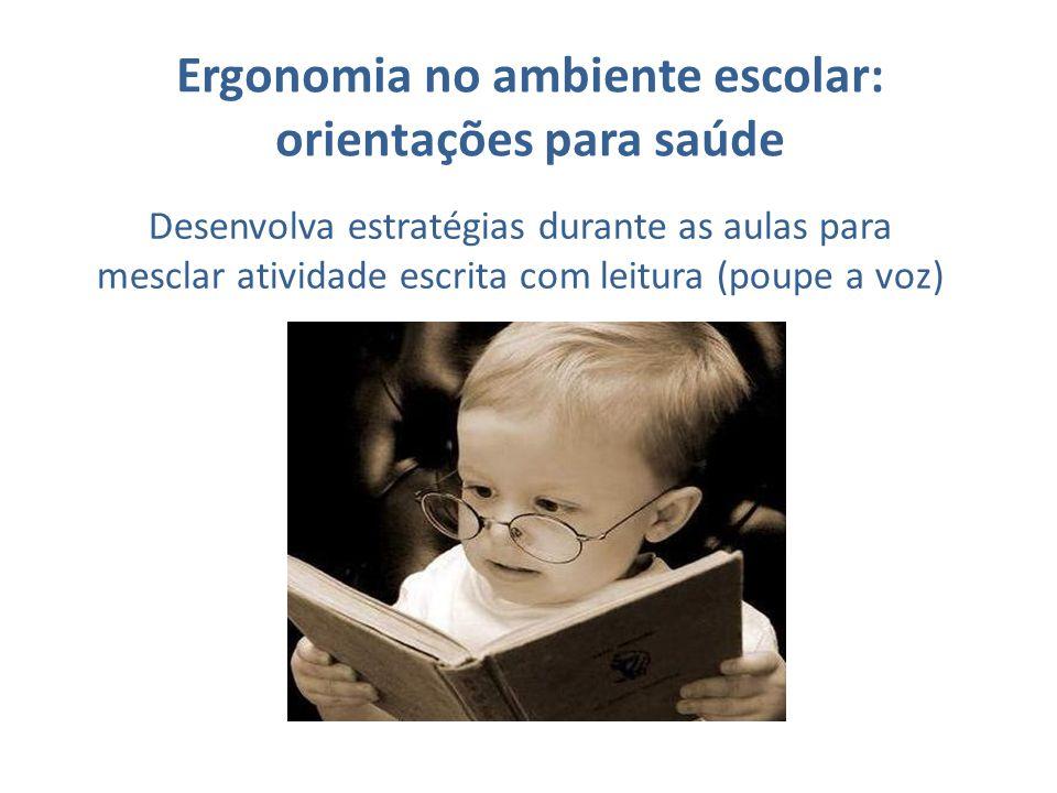 Ergonomia no ambiente escolar: orientações para saúde Desenvolva estratégias durante as aulas para mesclar atividade escrita com leitura (poupe a voz)