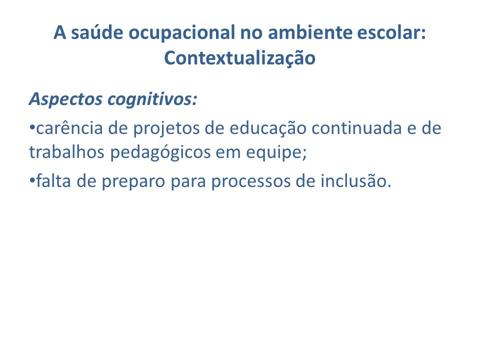 A saúde ocupacional no ambiente escolar: Contextualização Aspectos cognitivos: carência de projetos de educação continuada e de trabalhos pedagógicos