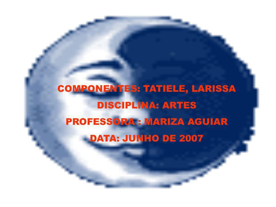 COMPONENTES: TATIELE, LARISSA DISCIPLINA: ARTES PROFESSORA : MARIZA AGUIAR DATA: JUNHO DE 2007