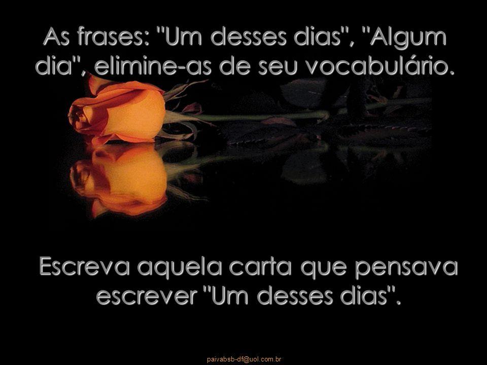 paivabsb-df@uol.com.br Use suas taças de cristal, não guarde seu melhor perfume, é bom usá-lo cada vez que sentir vontade.