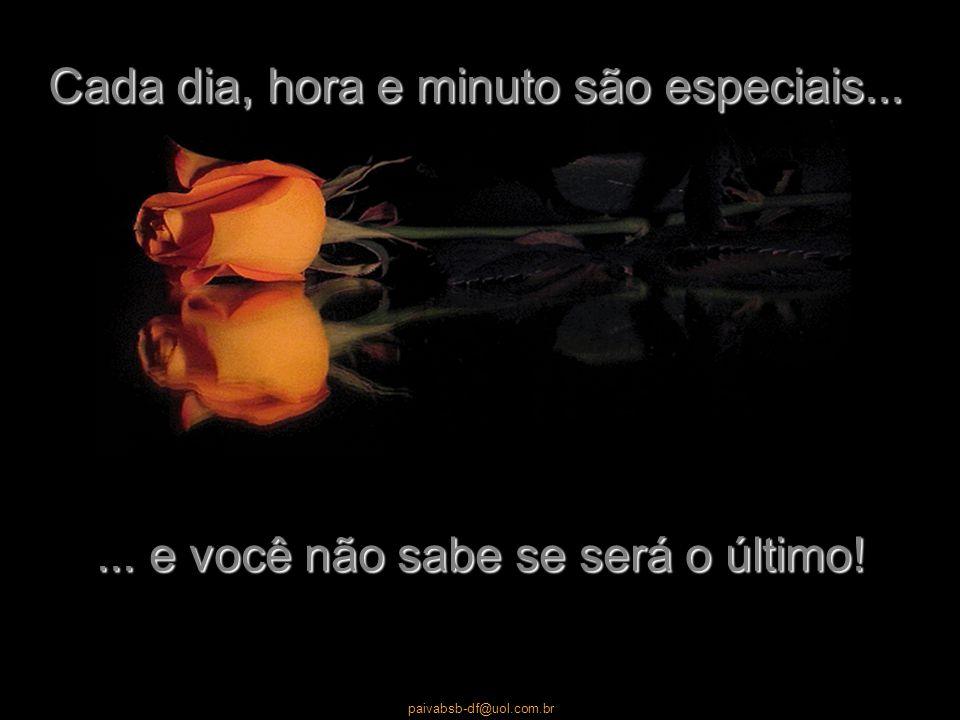 paivabsb-df@uol.com.br Diga a seus familiares e amigos o quanto os ama. Por isso não protele nada daquilo que somaria à sua vida sorrisos e alegria.