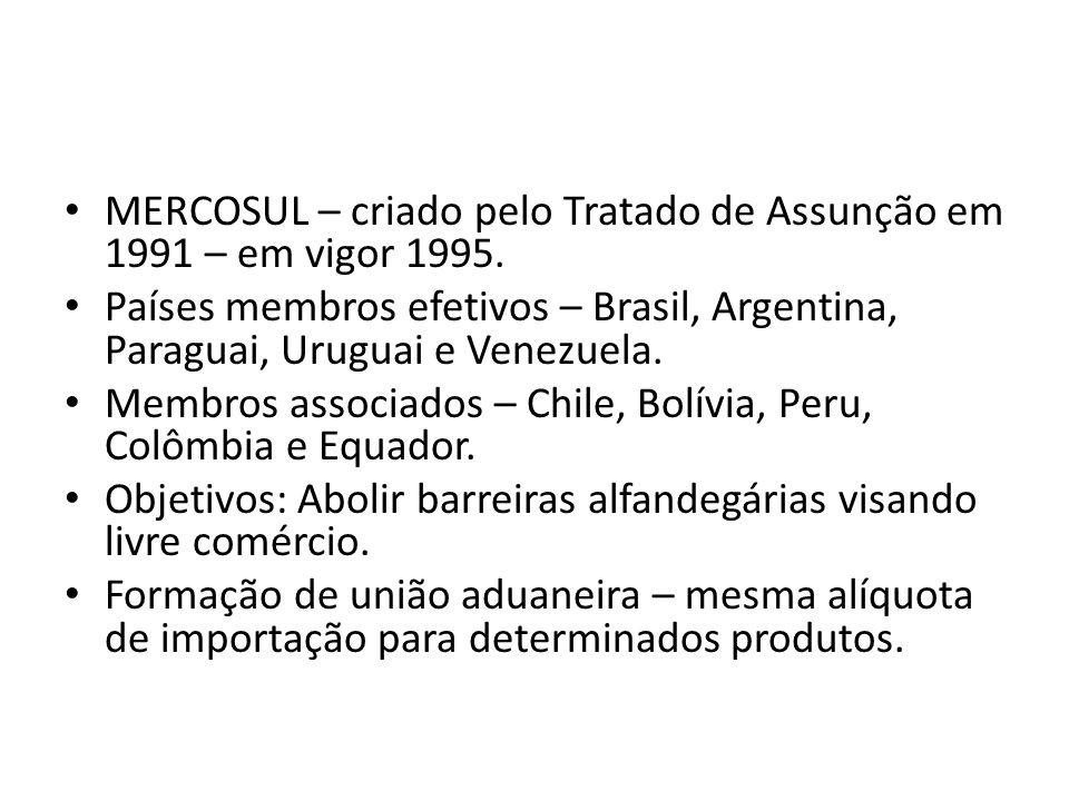 MERCOSUL – criado pelo Tratado de Assunção em 1991 – em vigor 1995. Países membros efetivos – Brasil, Argentina, Paraguai, Uruguai e Venezuela. Membro