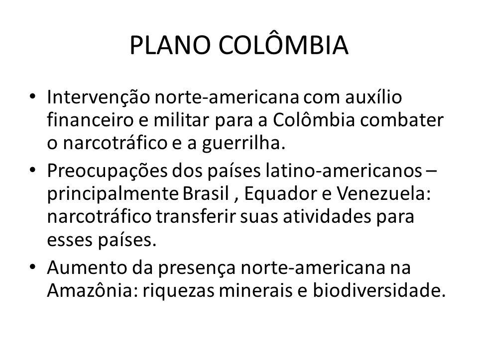 PLANO COLÔMBIA Intervenção norte-americana com auxílio financeiro e militar para a Colômbia combater o narcotráfico e a guerrilha. Preocupações dos pa