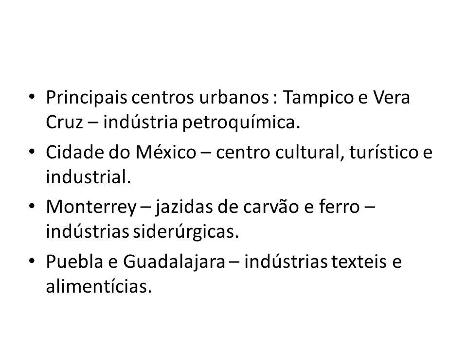 Principais centros urbanos : Tampico e Vera Cruz – indústria petroquímica. Cidade do México – centro cultural, turístico e industrial. Monterrey – jaz