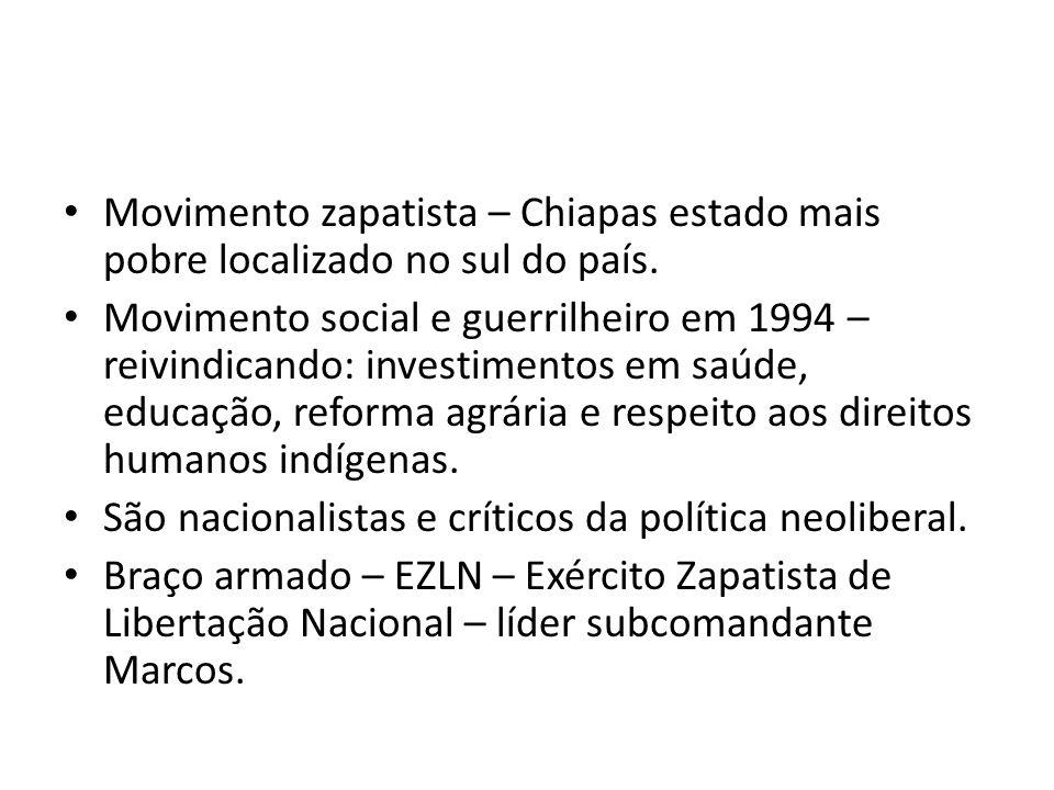 Movimento zapatista – Chiapas estado mais pobre localizado no sul do país. Movimento social e guerrilheiro em 1994 – reivindicando: investimentos em s