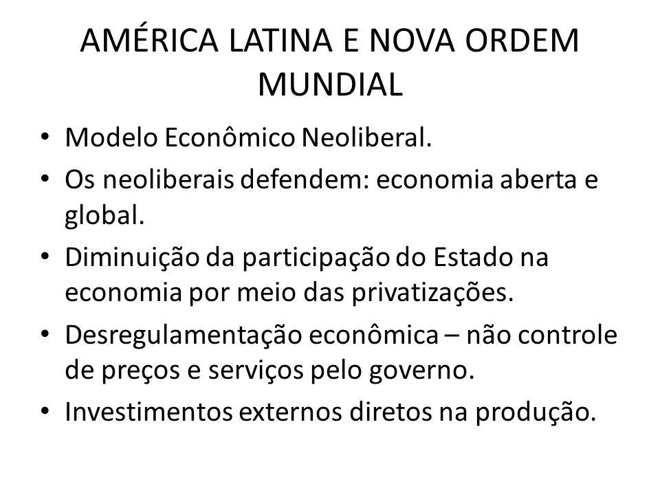 AMÉRICA LATINA E NOVA ORDEM MUNDIAL Modelo Econômico Neoliberal. Os neoliberais defendem: economia aberta e global. Diminuição da participação do Esta