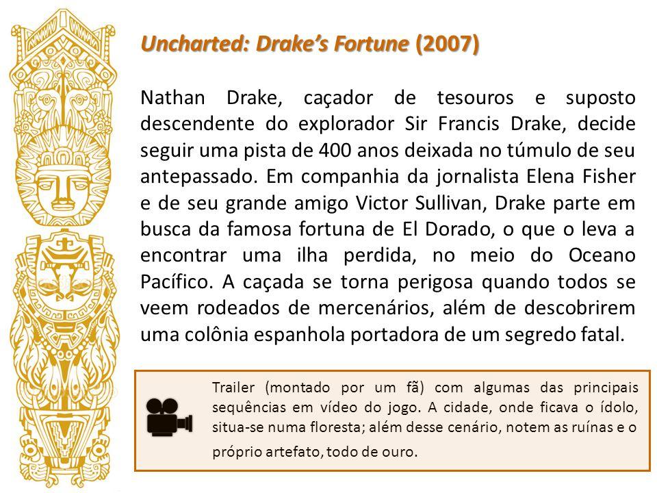 Uncharted: Drakes Fortune (2007) Nathan Drake, caçador de tesouros e suposto descendente do explorador Sir Francis Drake, decide seguir uma pista de 4