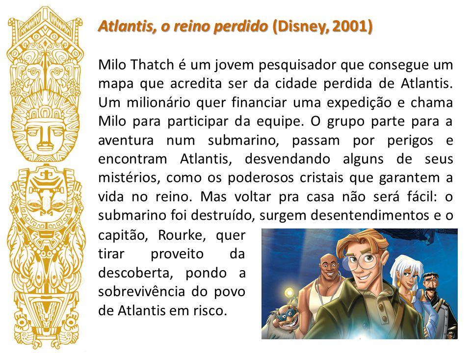Atlantis, o reino perdido (Disney, 2001) Milo Thatch é um jovem pesquisador que consegue um mapa que acredita ser da cidade perdida de Atlantis. Um mi
