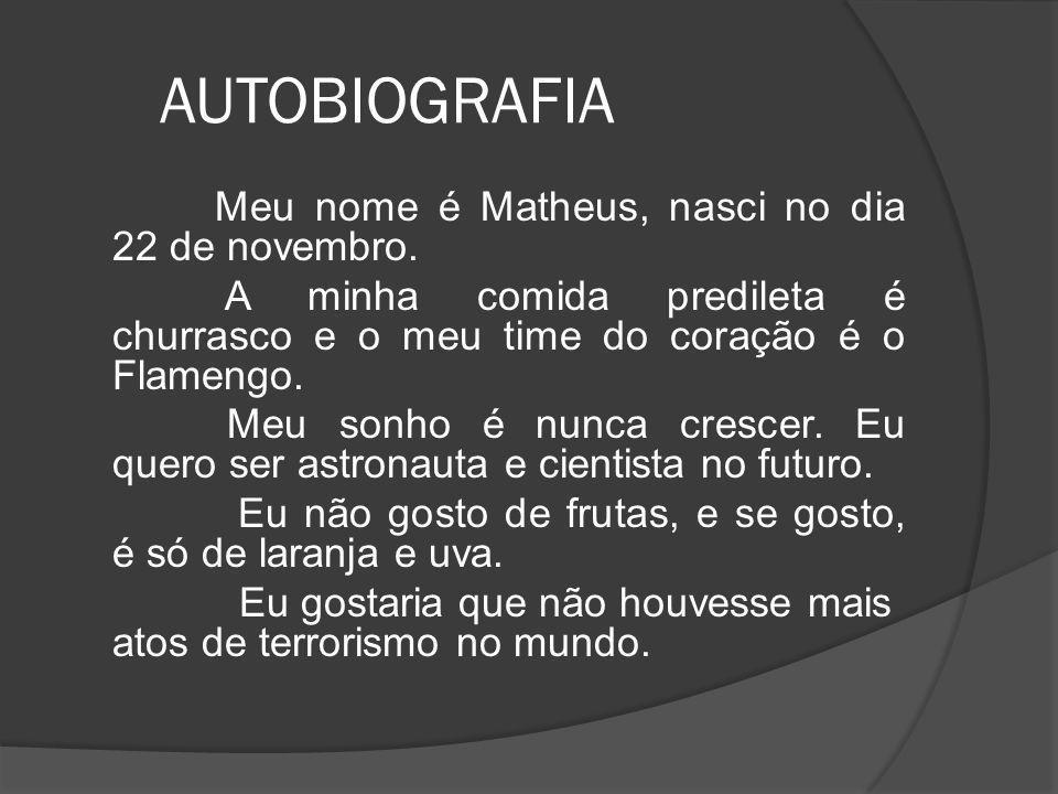 AUTOBIOGRAFIA Meu nome é Matheus, nasci no dia 22 de novembro. A minha comida predileta é churrasco e o meu time do coração é o Flamengo. Meu sonho é