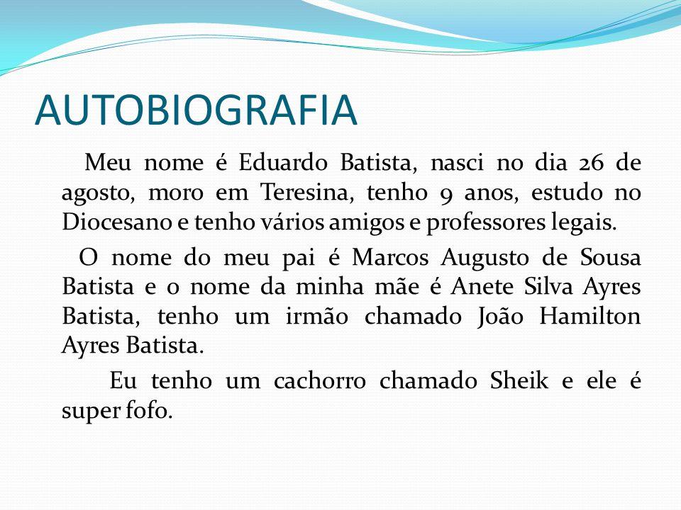 AUTOBIOGRAFIA Meu nome é Eduardo Batista, nasci no dia 26 de agosto, moro em Teresina, tenho 9 anos, estudo no Diocesano e tenho vários amigos e profe