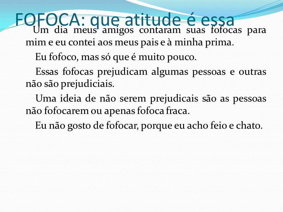 FOFOCA: que atitude é essa Um dia meus amigos contaram suas fofocas para mim e eu contei aos meus pais e à minha prima. Eu fofoco, mas só que é muito