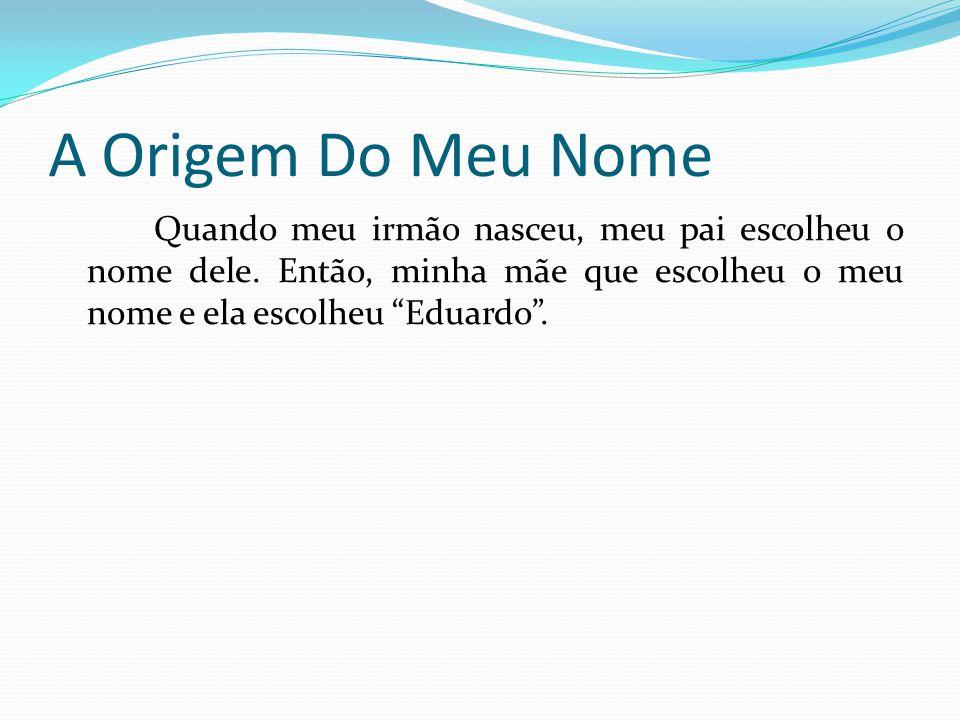 A Origem Do Meu Nome Quando meu irmão nasceu, meu pai escolheu o nome dele. Então, minha mãe que escolheu o meu nome e ela escolheu Eduardo.