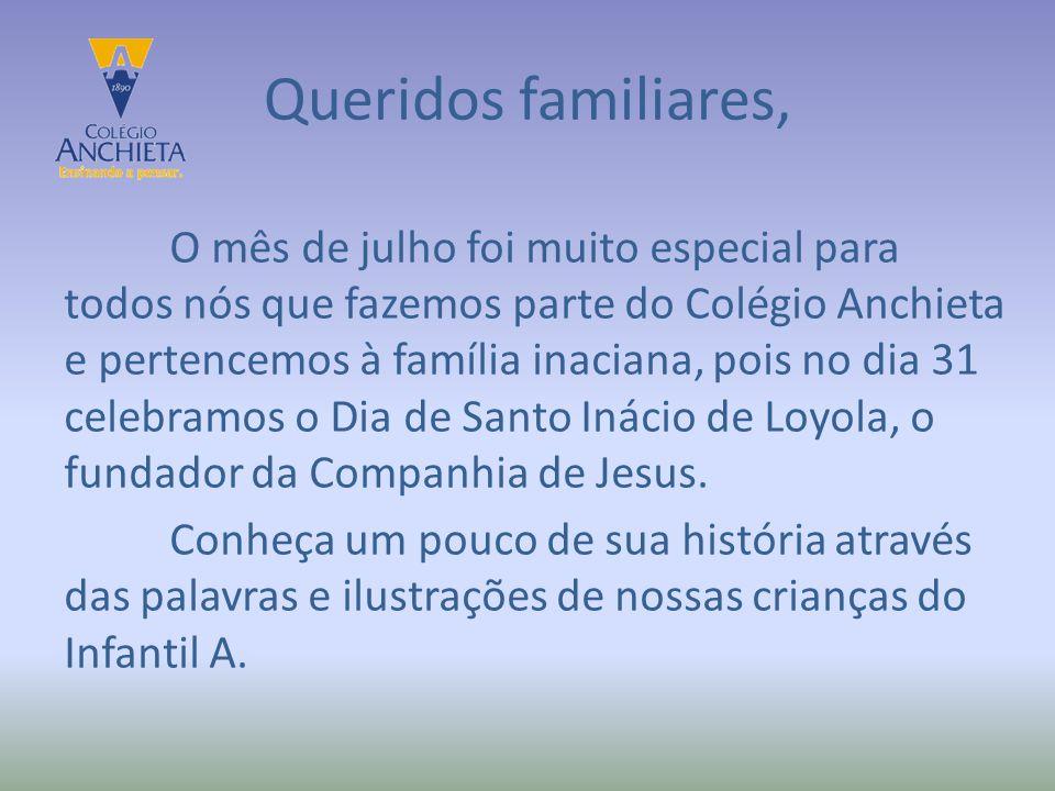 Queridos familiares, O mês de julho foi muito especial para todos nós que fazemos parte do Colégio Anchieta e pertencemos à família inaciana, pois no dia 31 celebramos o Dia de Santo Inácio de Loyola, o fundador da Companhia de Jesus.