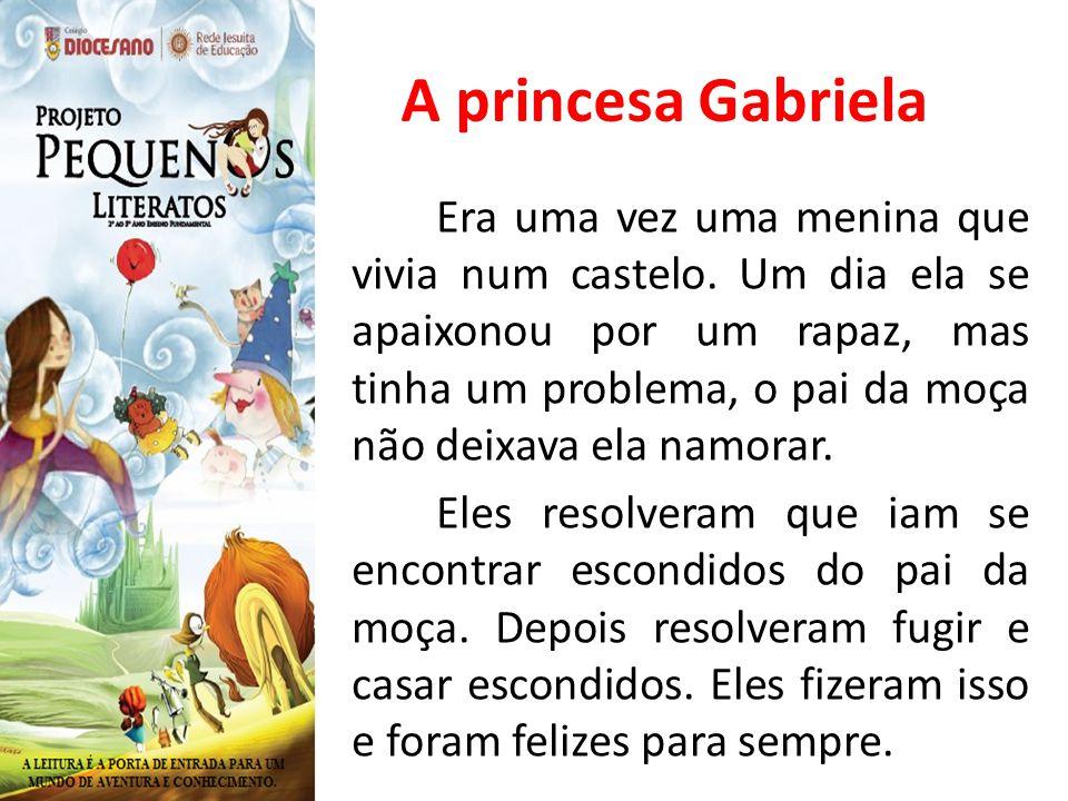 A princesa Gabriela Era uma vez uma menina que vivia num castelo. Um dia ela se apaixonou por um rapaz, mas tinha um problema, o pai da moça não deixa
