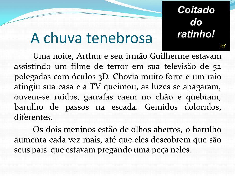 A chuva tenebrosa Uma noite, Arthur e seu irmão Guilherme estavam assistindo um filme de terror em sua televisão de 52 polegadas com óculos 3D. Chovia