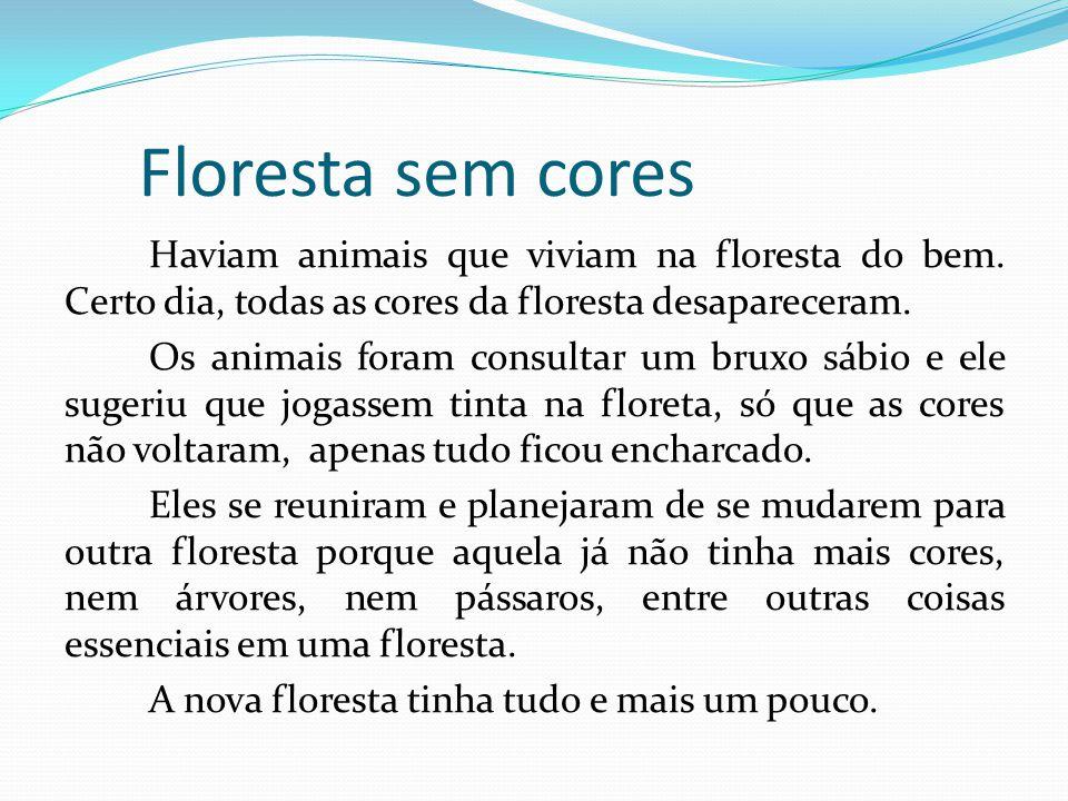 Floresta sem cores Haviam animais que viviam na floresta do bem. Certo dia, todas as cores da floresta desapareceram. Os animais foram consultar um br