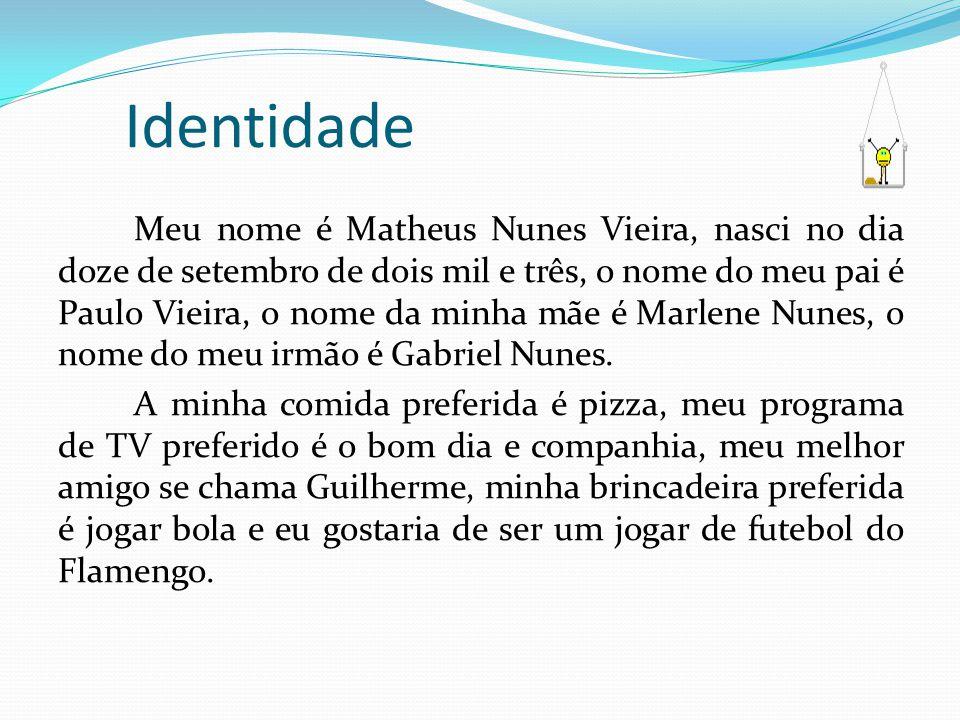 Identidade Meu nome é Matheus Nunes Vieira, nasci no dia doze de setembro de dois mil e três, o nome do meu pai é Paulo Vieira, o nome da minha mãe é Marlene Nunes, o nome do meu irmão é Gabriel Nunes.