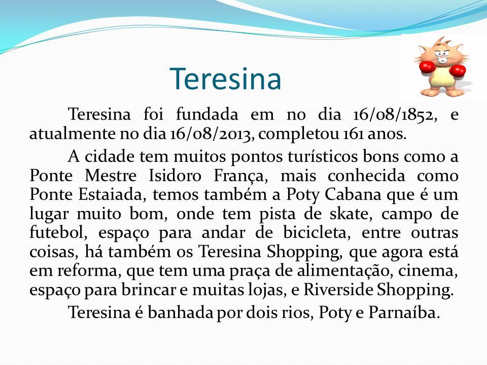 Teresina Teresina foi fundada em no dia 16/08/1852, e atualmente no dia 16/08/2013, completou 161 anos. A cidade tem muitos pontos turísticos bons com