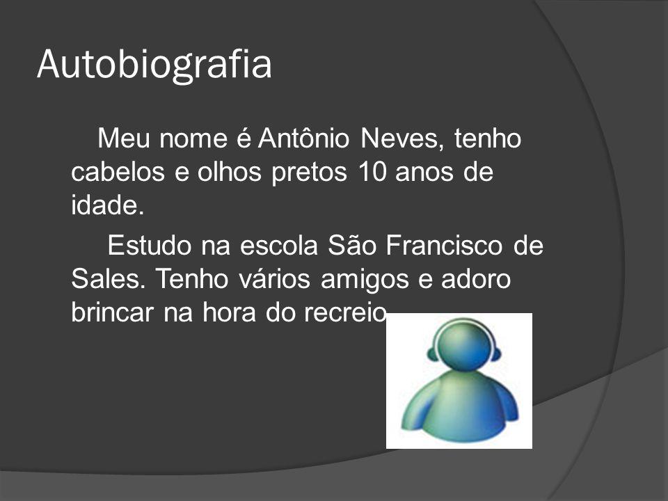 Autobiografia Meu nome é Antônio Neves, tenho cabelos e olhos pretos 10 anos de idade. Estudo na escola São Francisco de Sales. Tenho vários amigos e