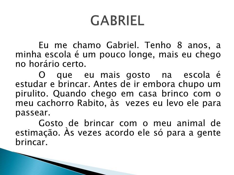 Eu me chamo Gabriel.Tenho 8 anos, a minha escola é um pouco longe, mais eu chego no horário certo.