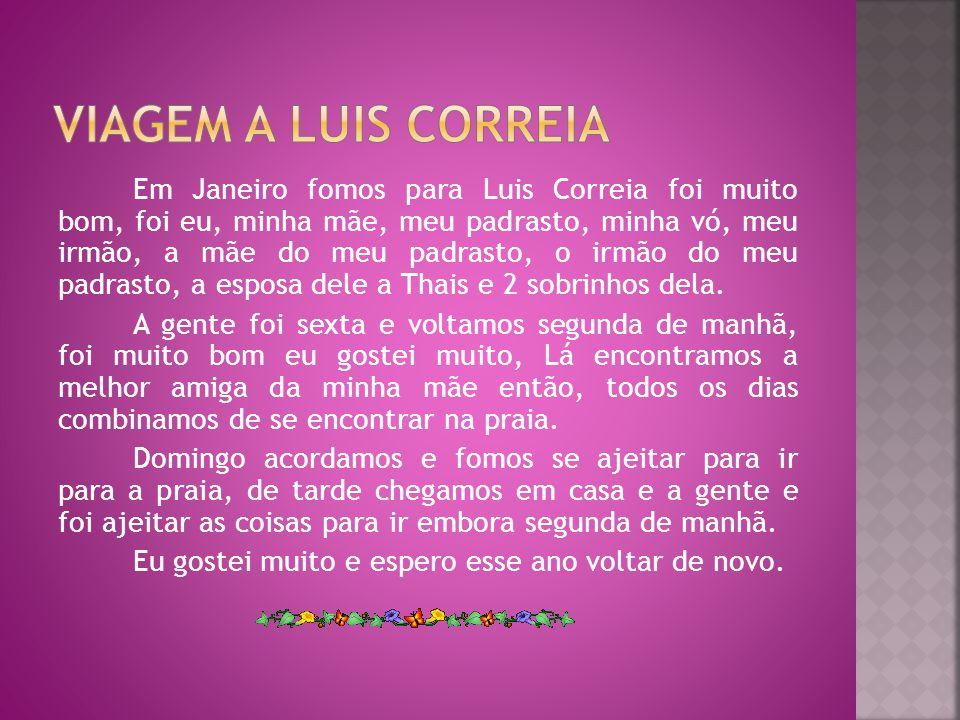 Em Janeiro fomos para Luis Correia foi muito bom, foi eu, minha mãe, meu padrasto, minha vó, meu irmão, a mãe do meu padrasto, o irmão do meu padrasto